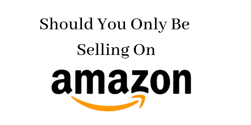 Should you Only be Selling on Amazon
